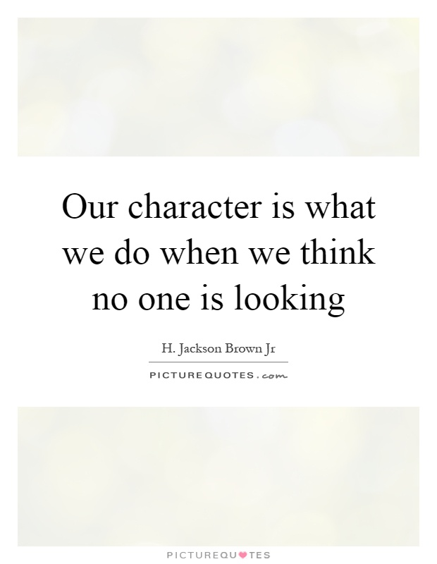 Our character is what we do when we think no one is looking Picture Quote #1
