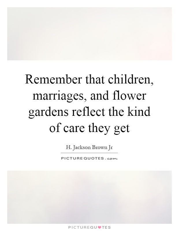 Remember that children, marriages, and flower gardens reflect the kind of care they get Picture Quote #1