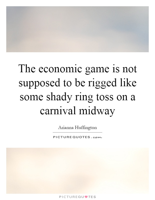 The economic game is not supposed to be rigged like some shady ring toss on a carnival midway Picture Quote #1