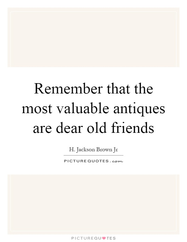 Remember that the most valuable antiques are dear old friends Picture Quote #1