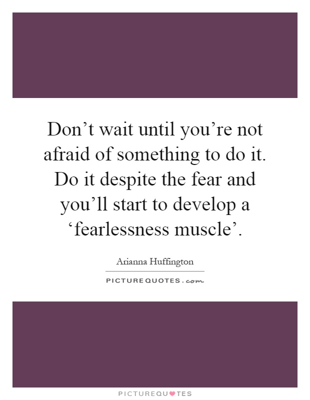 Don't wait until you're not afraid of something to do it. Do it despite the fear and you'll start to develop a 'fearlessness muscle' Picture Quote #1