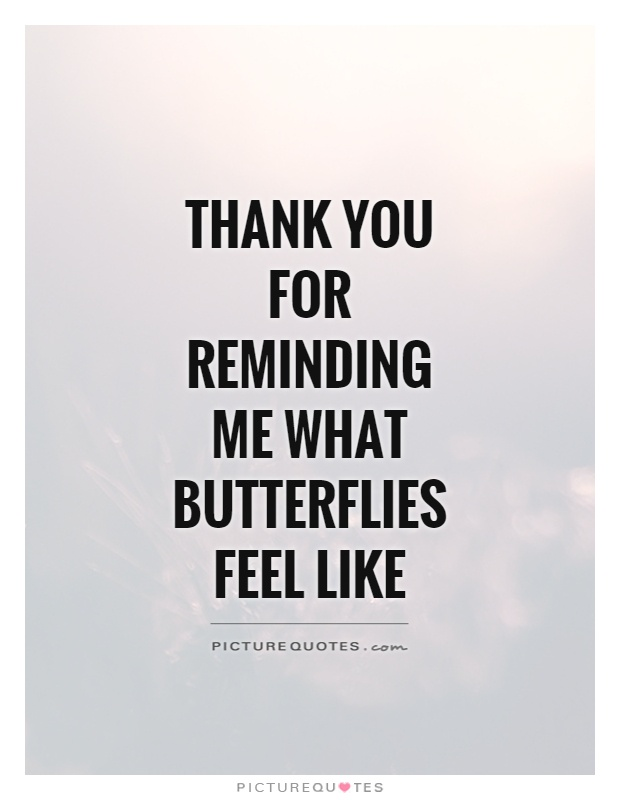 Thank you for reminding me what butterflies feel like Picture Quote #1