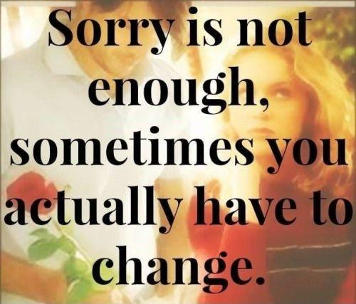 Sorry is not enough, sometimes you actually have to change Picture Quote #1