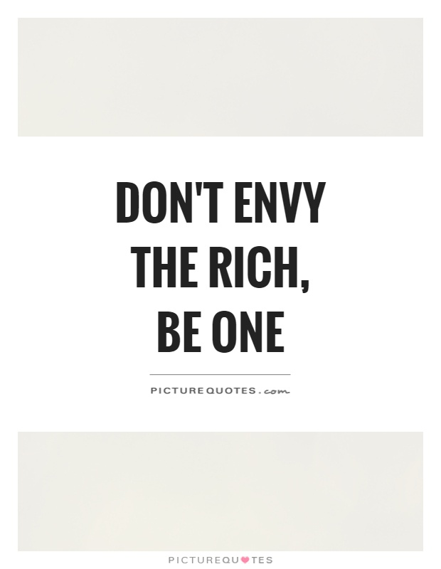 Don't Envy the Rich, Be One Picture Quote #1