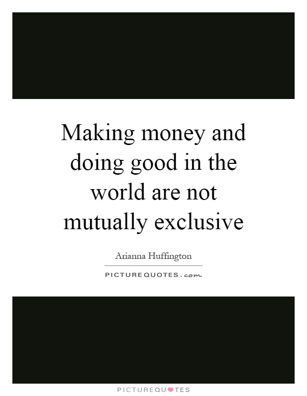 Making money and doing good in the world are not mutually exclusive Picture Quote #1