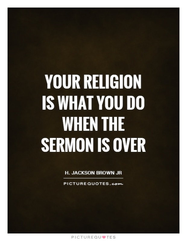 Your religion is what you do when the sermon is over Picture Quote #1