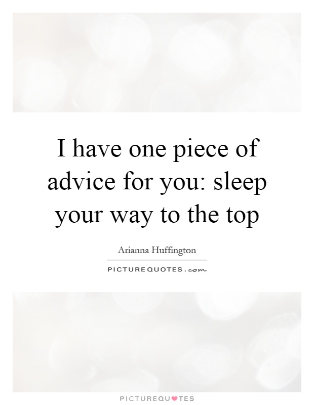 I have one piece of advice for you: sleep your way to the top Picture Quote #1