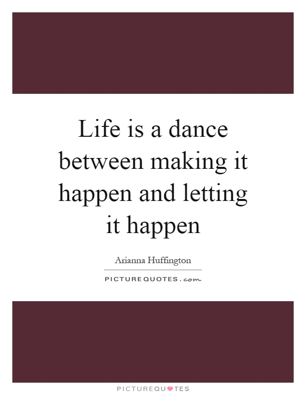 Life is a dance between making it happen and letting it happen Picture Quote #1
