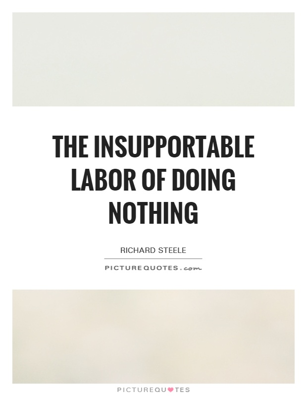 The insupportable labor of doing nothing Picture Quote #1