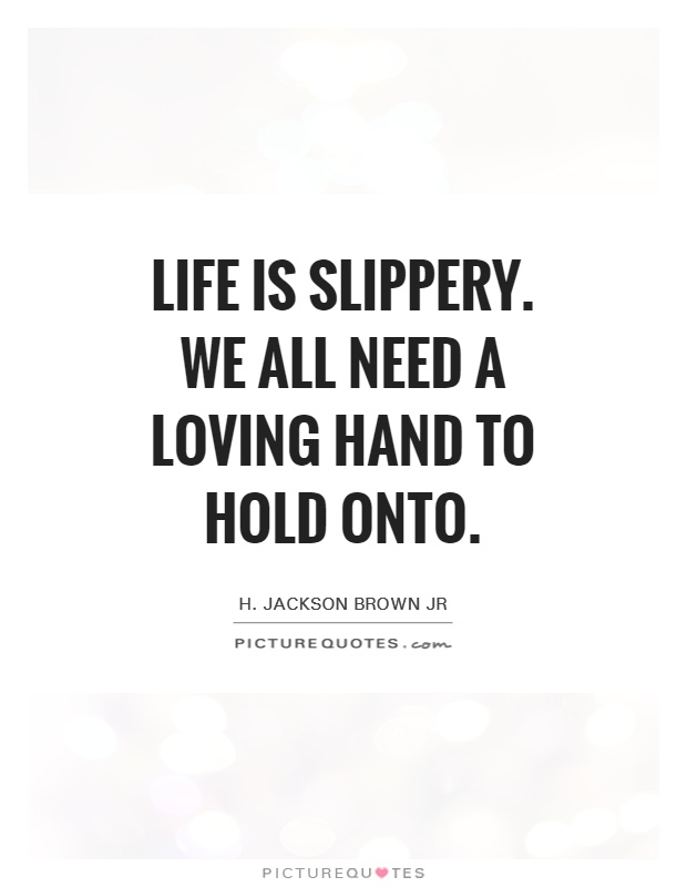 Life is slippery. We all need a loving hand to hold onto Picture Quote #1