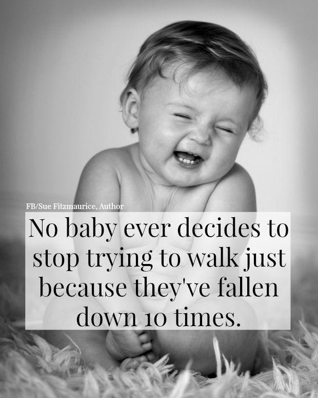 No baby ever decides to stop trying to walk just because they've fallen down 10 times Picture Quote #1