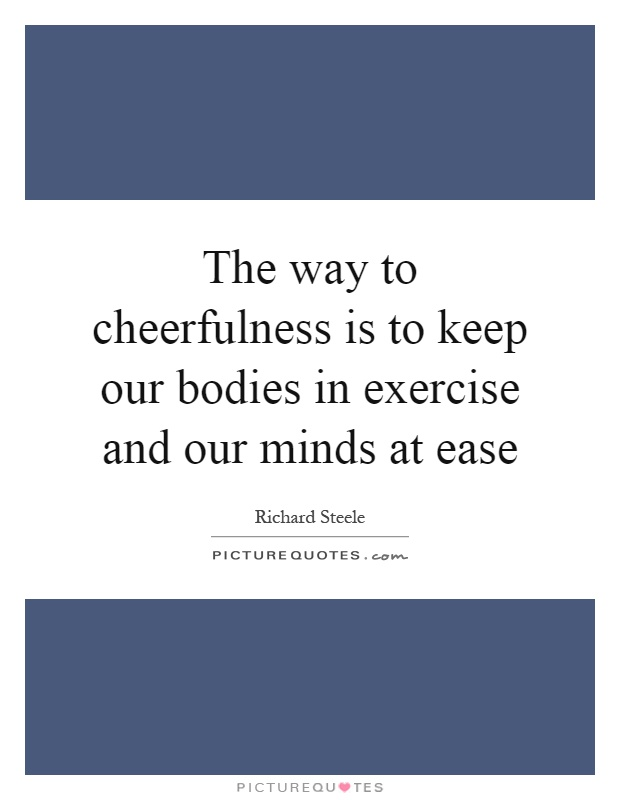 The way to cheerfulness is to keep our bodies in exercise and our minds at ease Picture Quote #1