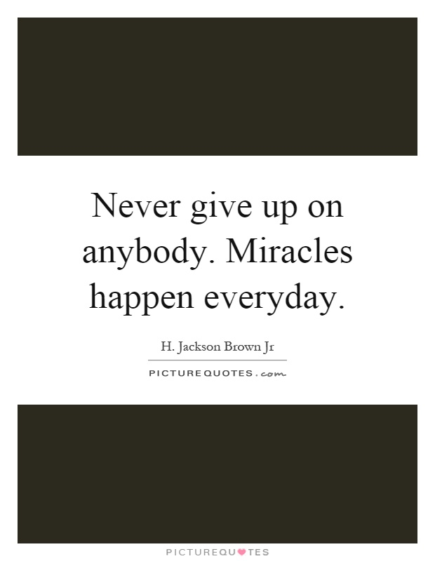 Never give up on anybody. Miracles happen everyday Picture Quote #1