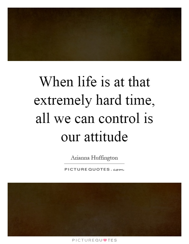 When life is at that extremely hard time, all we can control is our attitude Picture Quote #1