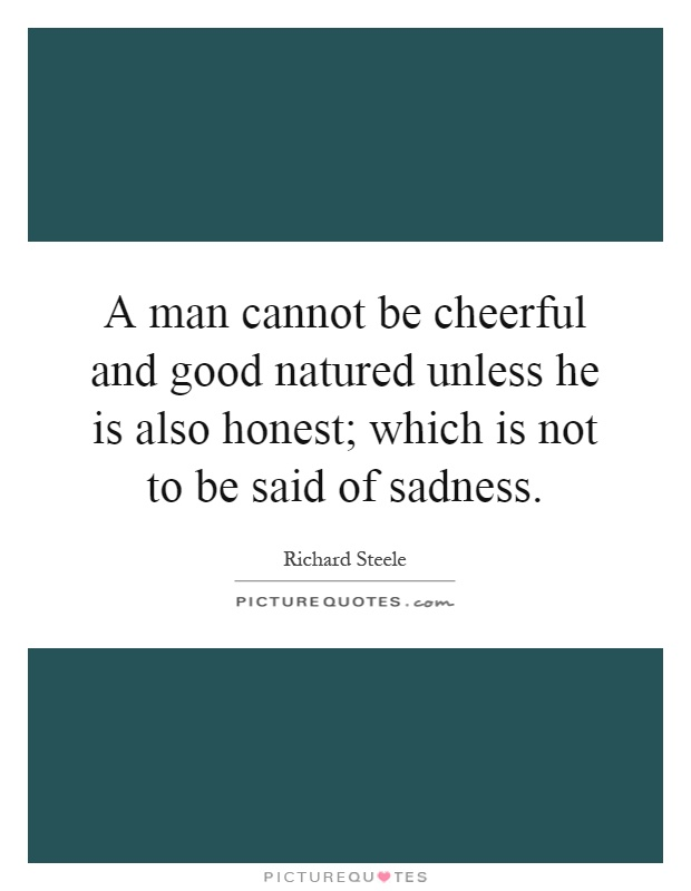 A man cannot be cheerful and good natured unless he is also honest; which is not to be said of sadness Picture Quote #1
