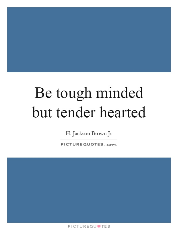 Be tough minded but tender hearted Picture Quote #1
