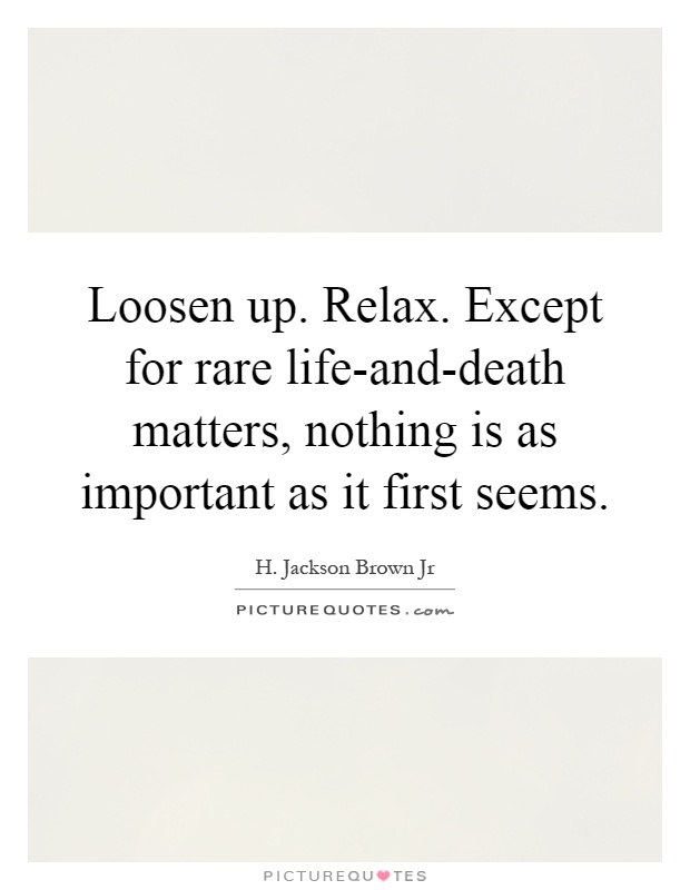 Loosen up. Relax. Except for rare life-and-death matters, nothing is as important as it first seems Picture Quote #1