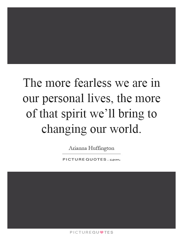 The more fearless we are in our personal lives, the more of that spirit we'll bring to changing our world Picture Quote #1