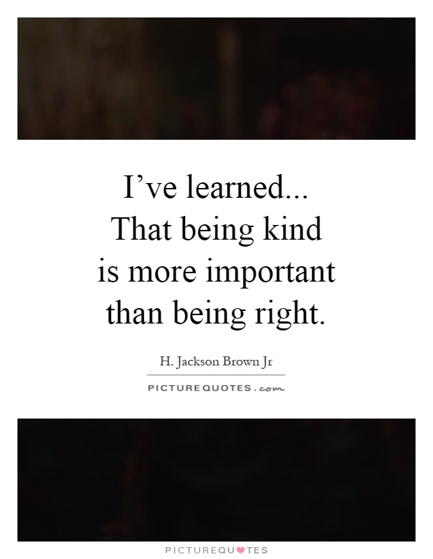 I've learned... That being kind is more important than being right Picture Quote #1