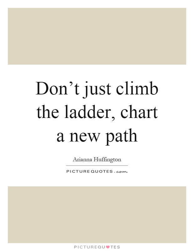 Don't just climb the ladder, chart a new path Picture Quote #1