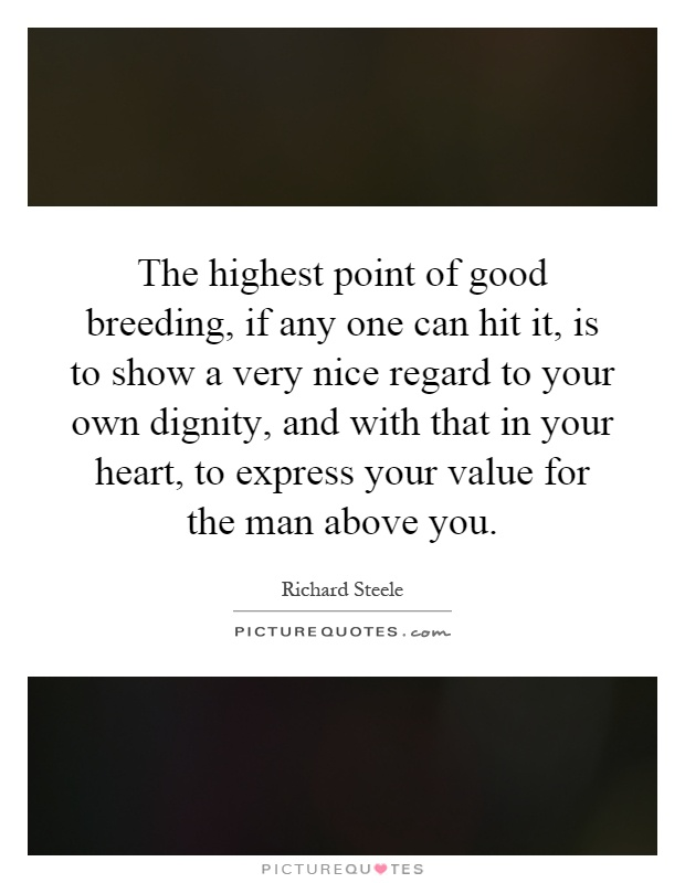 The highest point of good breeding, if any one can hit it, is to show a very nice regard to your own dignity, and with that in your heart, to express your value for the man above you Picture Quote #1