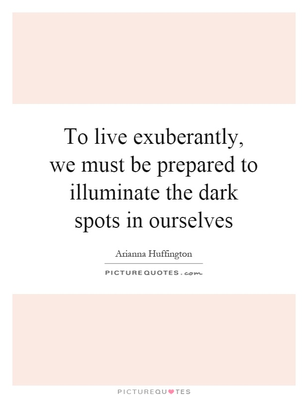 To live exuberantly, we must be prepared to illuminate the dark spots in ourselves Picture Quote #1