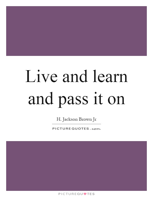 Live and learn and pass it on Picture Quote #1
