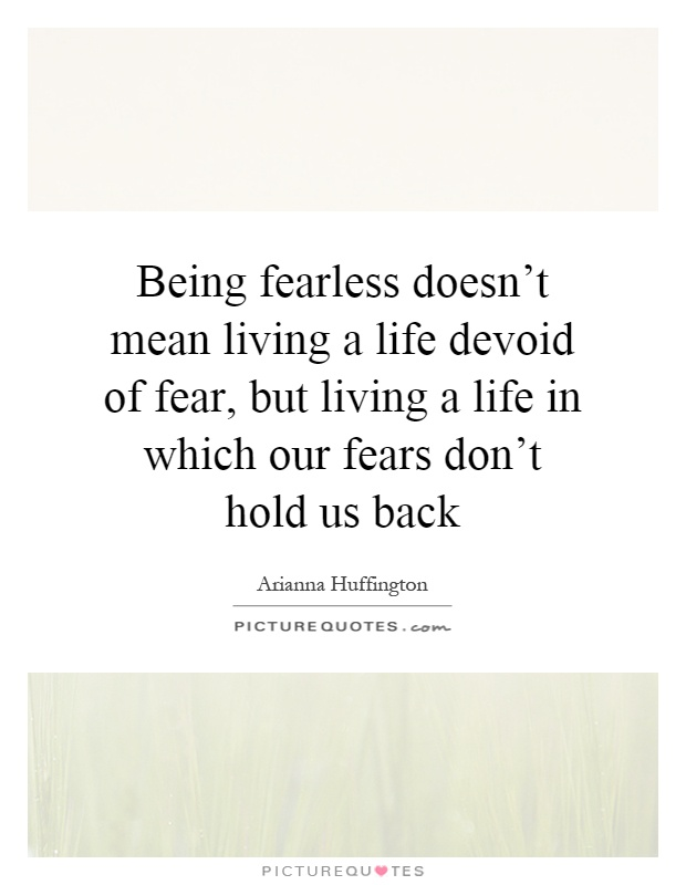 Being fearless doesn't mean living a life devoid of fear ...