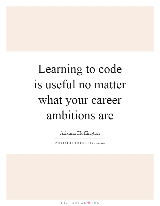 Learning to code is useful no matter what your career ambitions are Picture Quote #1