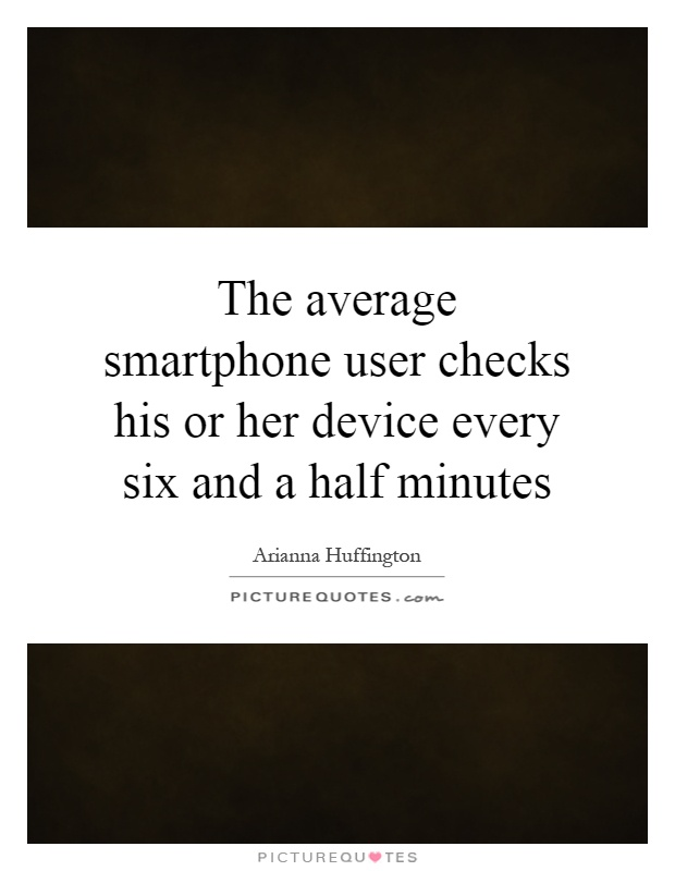 The average smartphone user checks his or her device every six and a half minutes Picture Quote #1