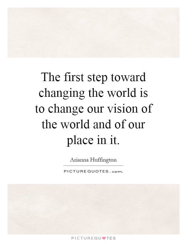 The first step toward changing the world is to change our vision of the world and of our place in it Picture Quote #1