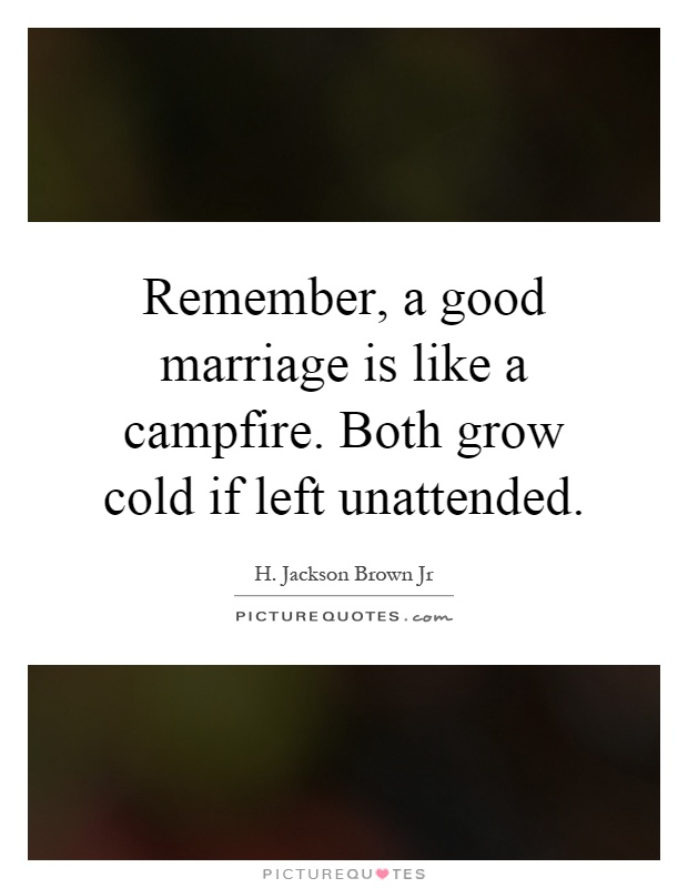 Remember, a good marriage is like a campfire. Both grow cold if left unattended Picture Quote #1