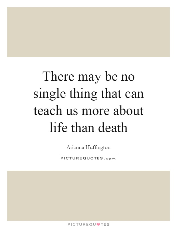 There may be no single thing that can teach us more about life than death Picture Quote #1