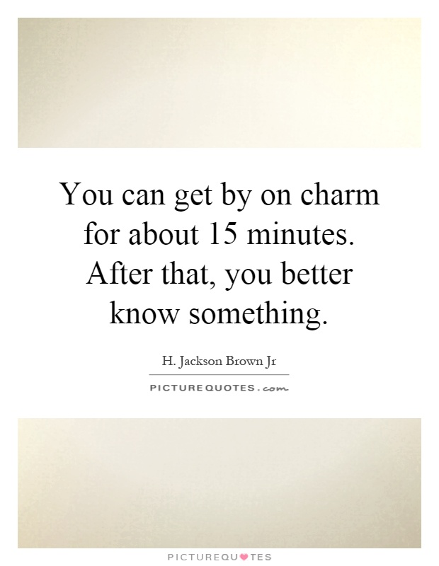 You can get by on charm for about 15 minutes. After that, you better know something Picture Quote #1