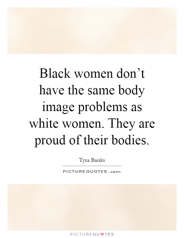 Black women don't have the same body image problems as white women. They are proud of their bodies Picture Quote #1