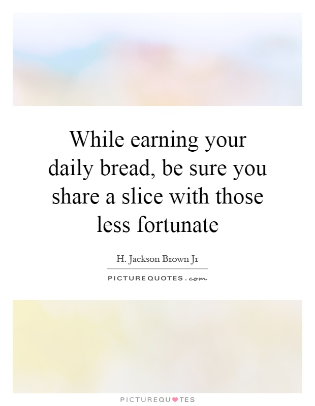 While earning your daily bread, be sure you share a slice with those less fortunate Picture Quote #1