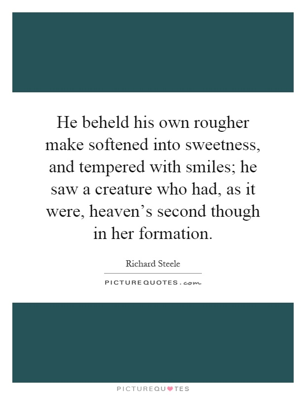 He beheld his own rougher make softened into sweetness, and tempered with smiles; he saw a creature who had, as it were, heaven's second though in her formation Picture Quote #1