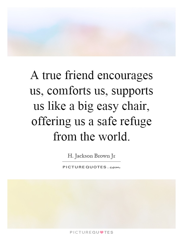 A true friend encourages us, comforts us, supports us like a big easy chair, offering us a safe refuge from the world Picture Quote #1