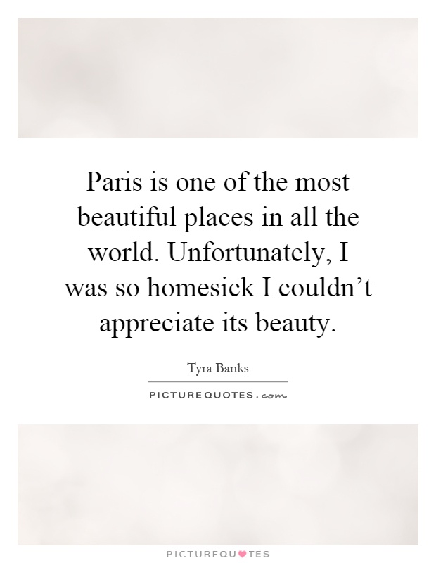 Paris is one of the most beautiful places in all the world. Unfortunately, I was so homesick I couldn't appreciate its beauty Picture Quote #1