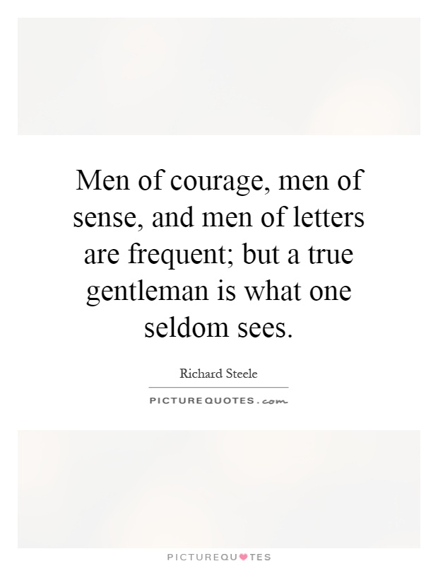 Men of courage, men of sense, and men of letters are frequent; but a true gentleman is what one seldom sees Picture Quote #1
