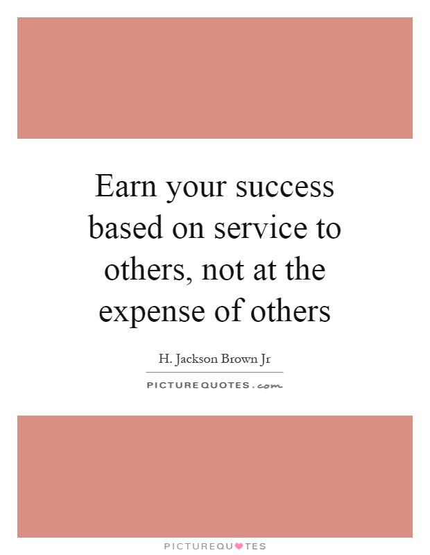 Earn your success based on service to others, not at the expense of others Picture Quote #1