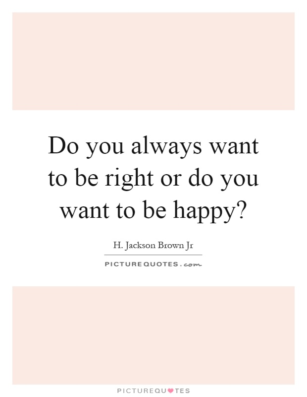 Do you always want to be right or do you want to be happy? Picture Quote #1
