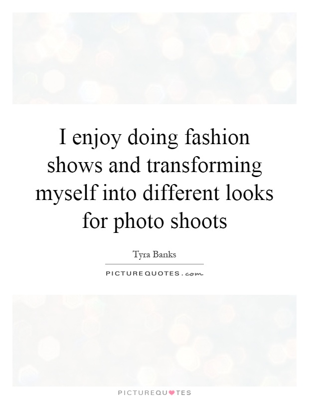 I enjoy doing fashion shows and transforming myself into different looks for photo shoots Picture Quote #1