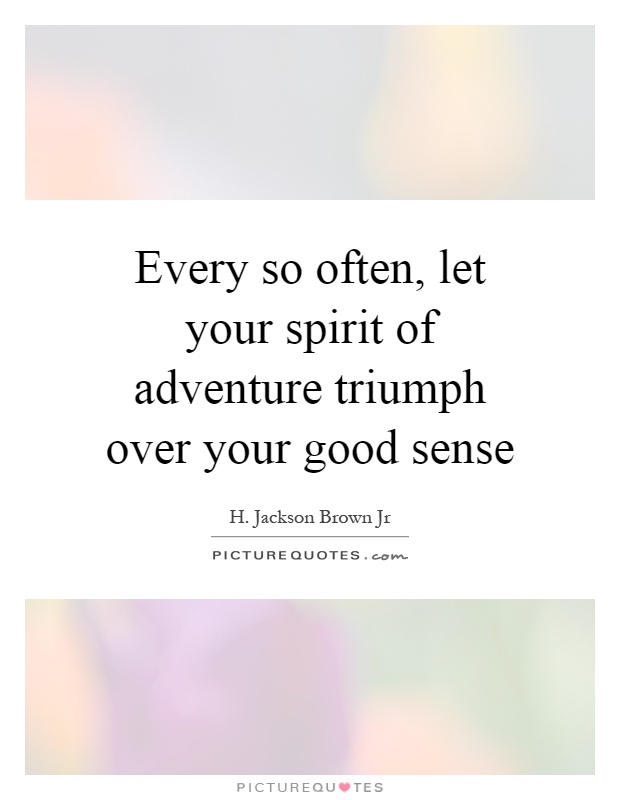 Every so often, let your spirit of adventure triumph over your good sense Picture Quote #1
