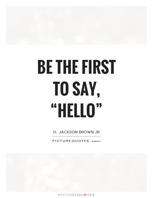 "Be the first to say, ""Hello"" Picture Quote #1"