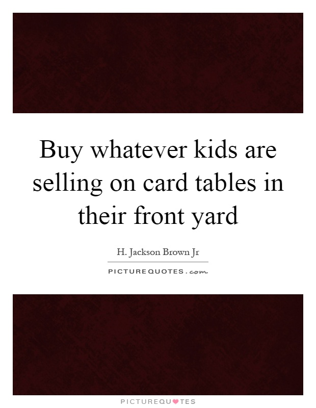 Buy whatever kids are selling on card tables in their front yard Picture Quote #1