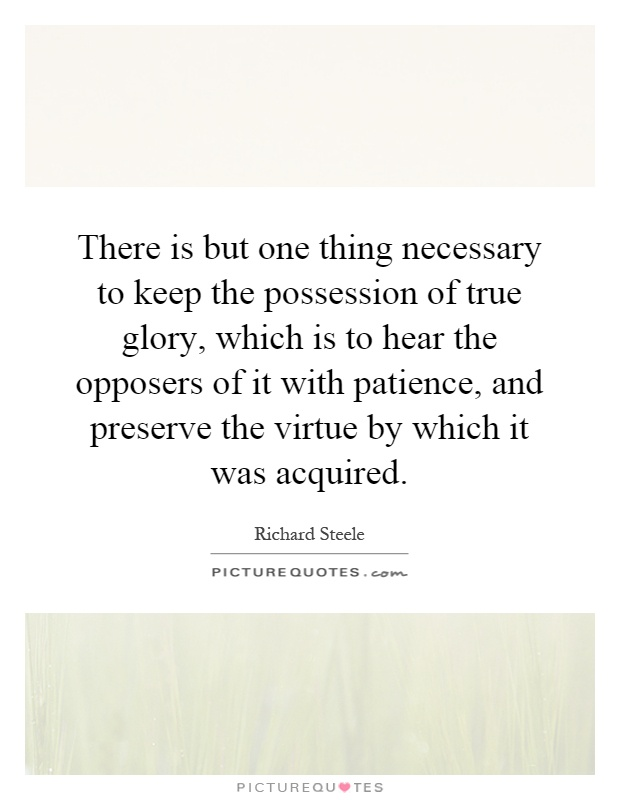 There is but one thing necessary to keep the possession of true glory, which is to hear the opposers of it with patience, and preserve the virtue by which it was acquired Picture Quote #1