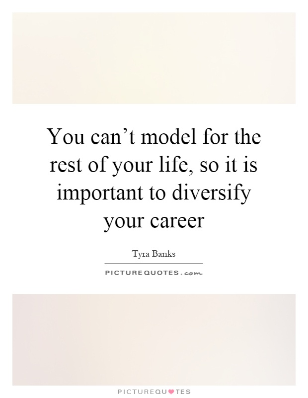 You can't model for the rest of your life, so it is important to diversify your career Picture Quote #1