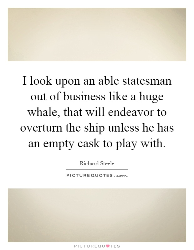 I look upon an able statesman out of business like a huge whale, that will endeavor to overturn the ship unless he has an empty cask to play with Picture Quote #1