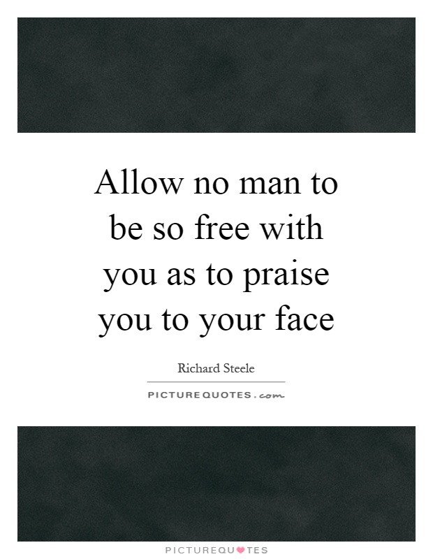 Allow no man to be so free with you as to praise you to your face Picture Quote #1